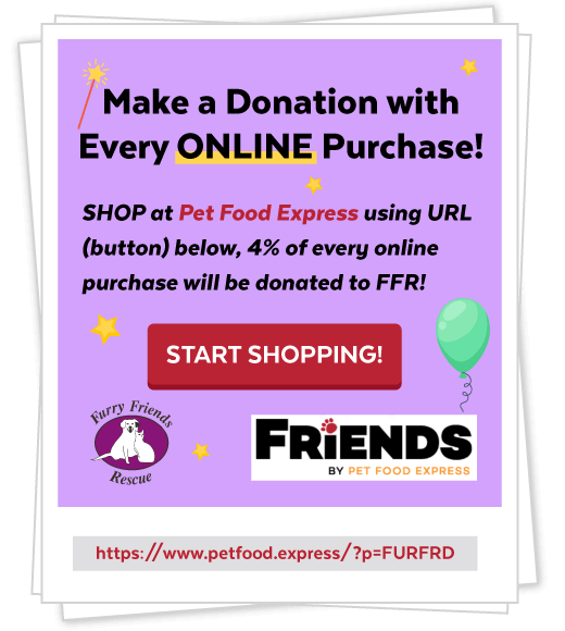 Make a Donation with Every ONLINE Purchase! SHOP at Pet Food Express using URL (button) below, 4% of every online purchase will be donated to FFR! START SHOPPIN!